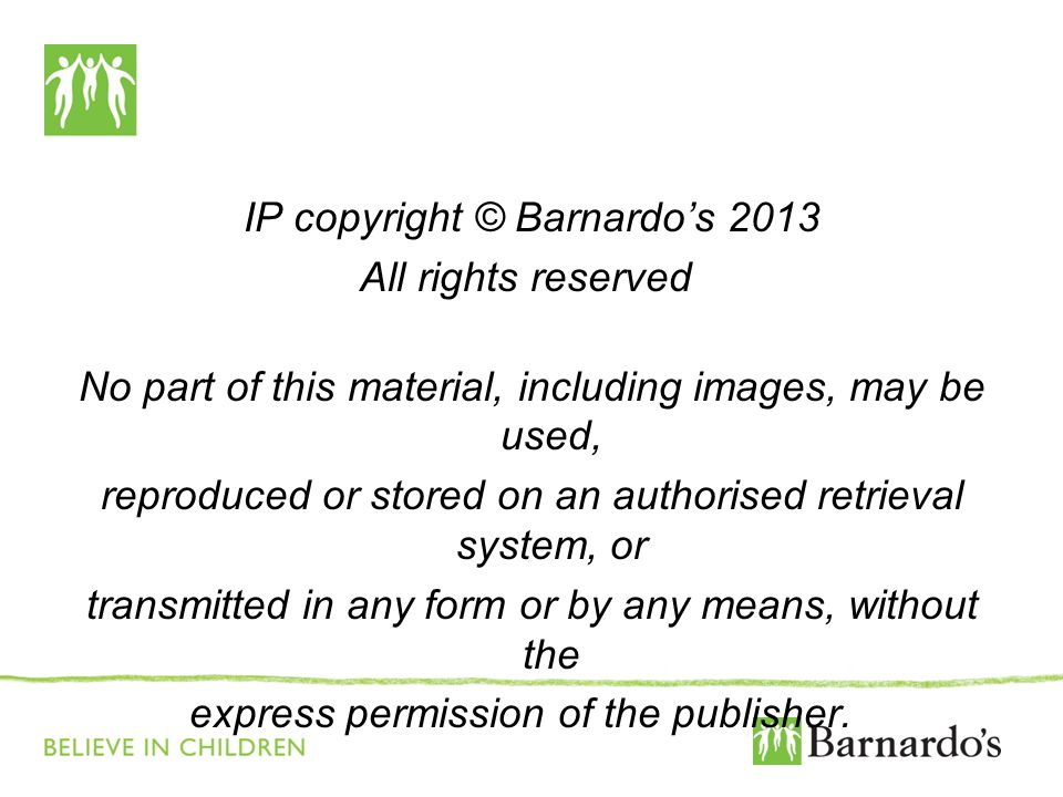 IP copyright © Barnardo's 2013 All rights reserved