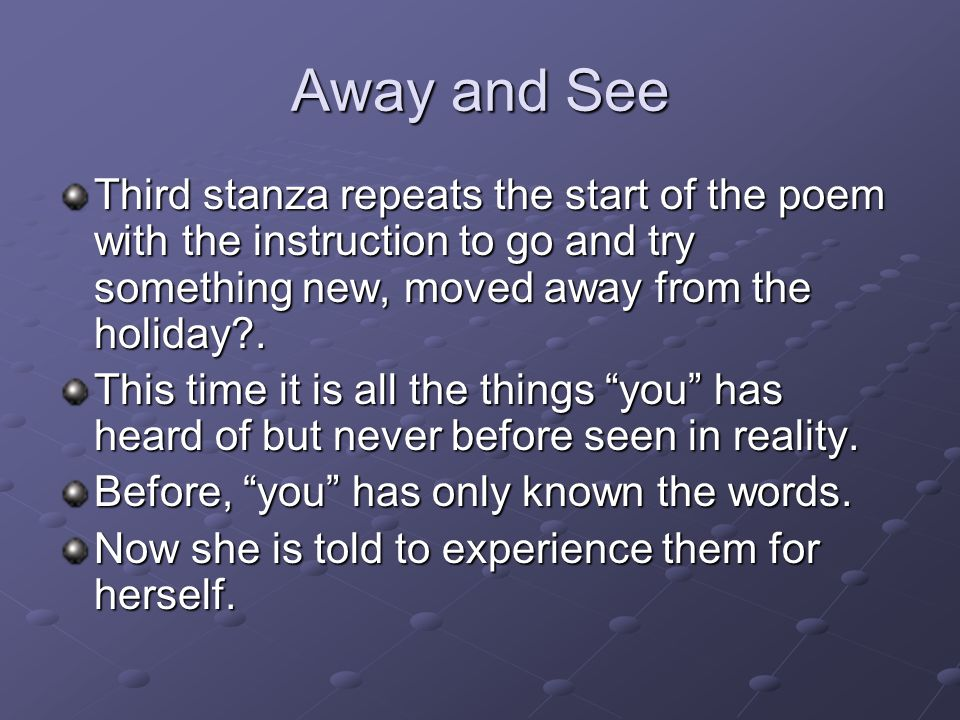 Away and See Third stanza repeats the start of the poem with the instruction to go and try something new, moved away from the holiday .