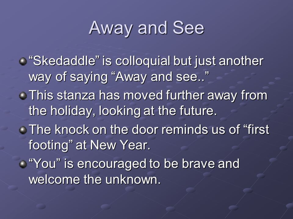 Away and See Skedaddle is colloquial but just another way of saying Away and see..
