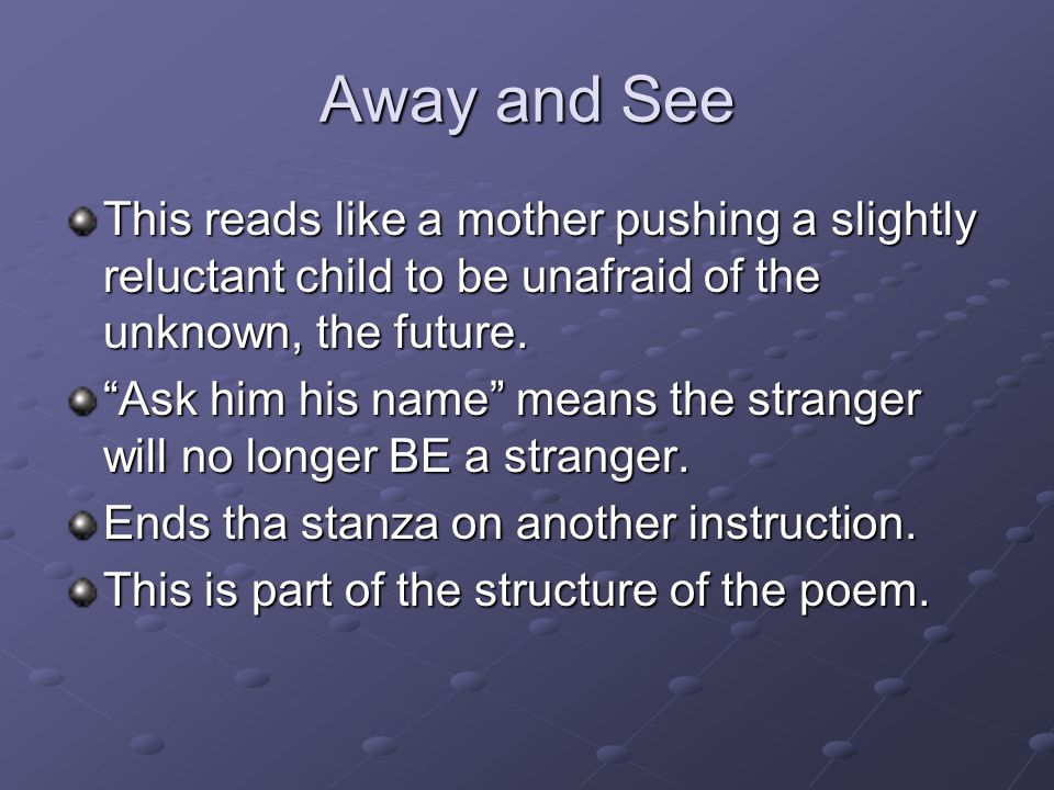Away and See This reads like a mother pushing a slightly reluctant child to be unafraid of the unknown, the future.
