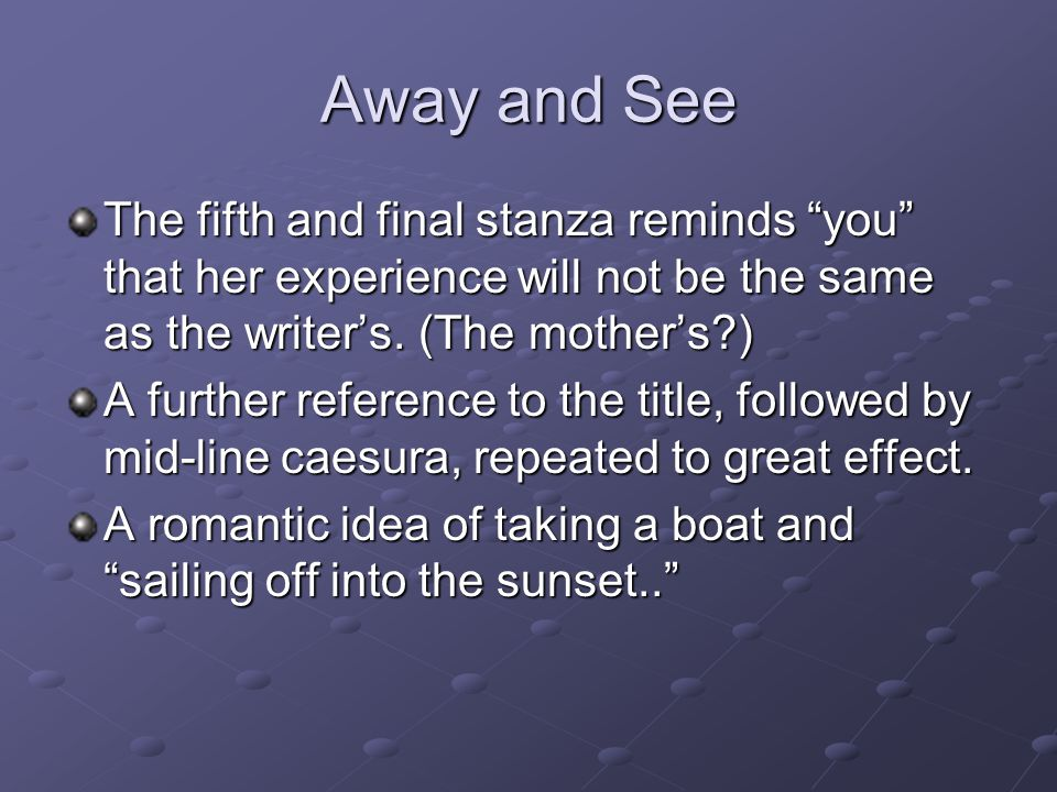 Away and See The fifth and final stanza reminds you that her experience will not be the same as the writer's. (The mother's )