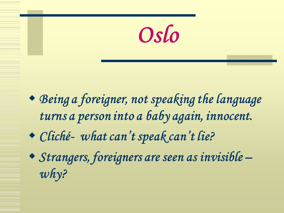 Oslo Being a foreigner, not speaking the language turns a person into a baby again, innocent. Cliché- what can't speak can't lie