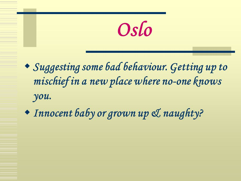 Oslo Suggesting some bad behaviour. Getting up to mischief in a new place where no-one knows you.