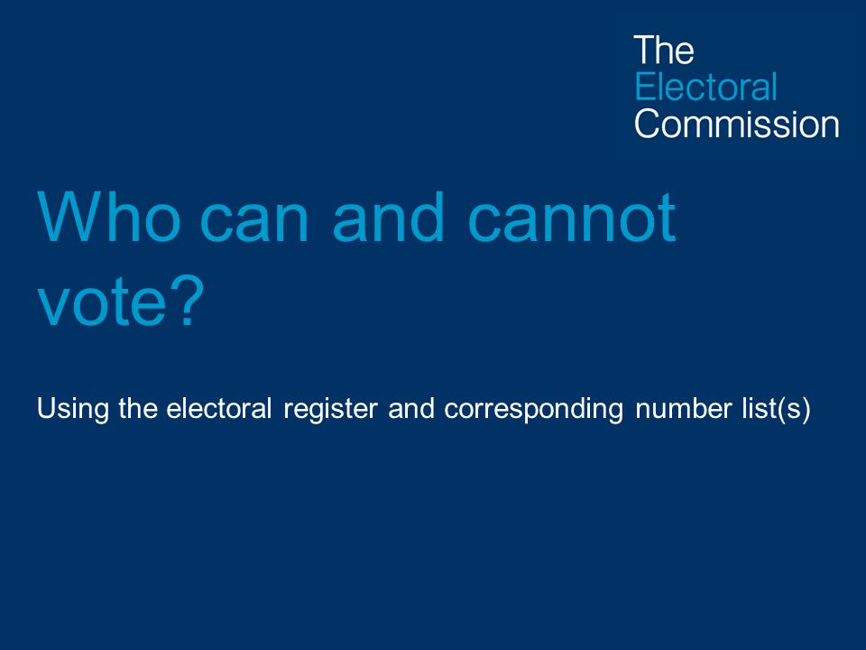 Who can and cannot vote Using the electoral register and corresponding number list(s)