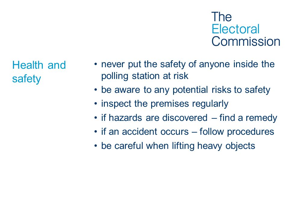 Health and safety never put the safety of anyone inside the polling station at risk. be aware to any potential risks to safety.