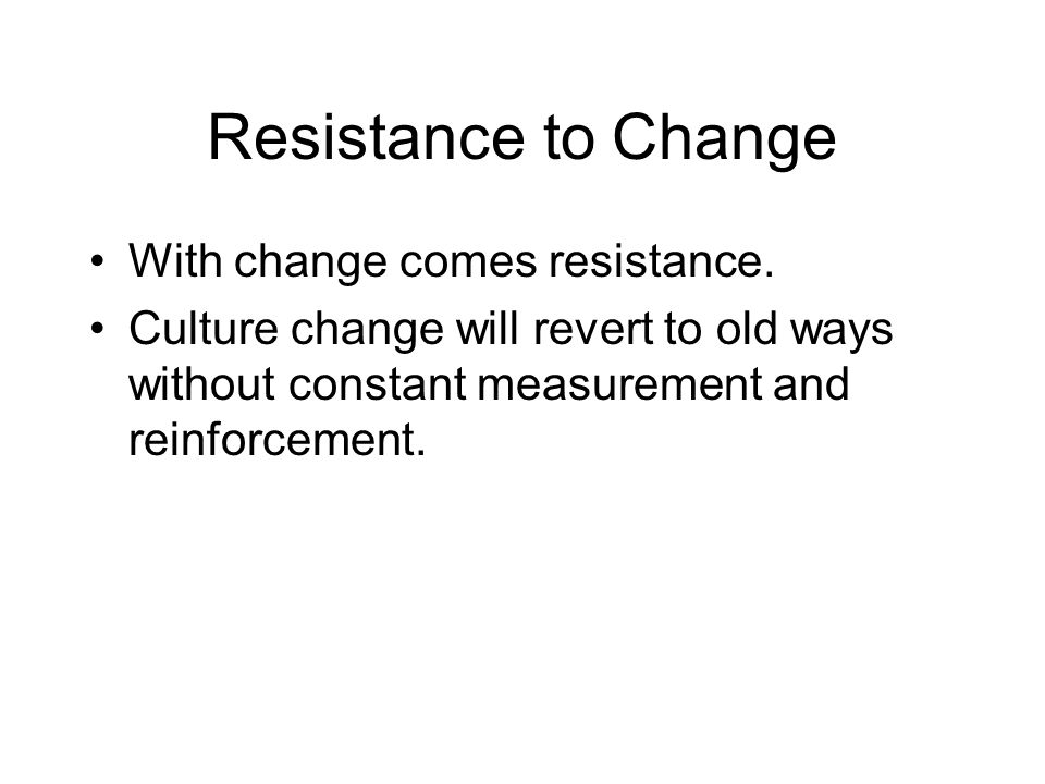 Resistance to Change With change comes resistance.