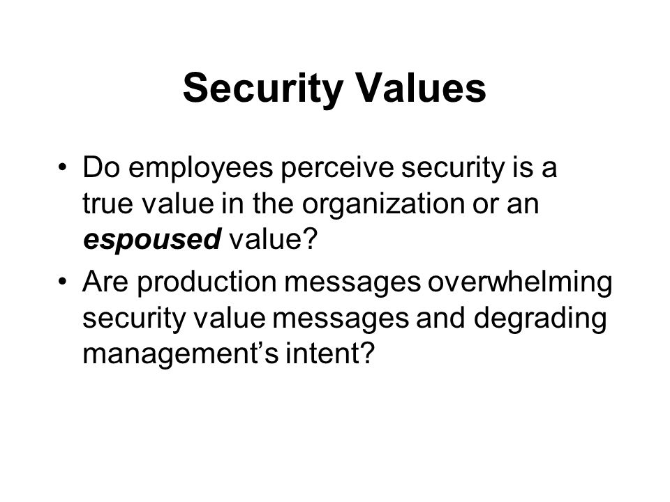 Security Values Do employees perceive security is a true value in the organization or an espoused value