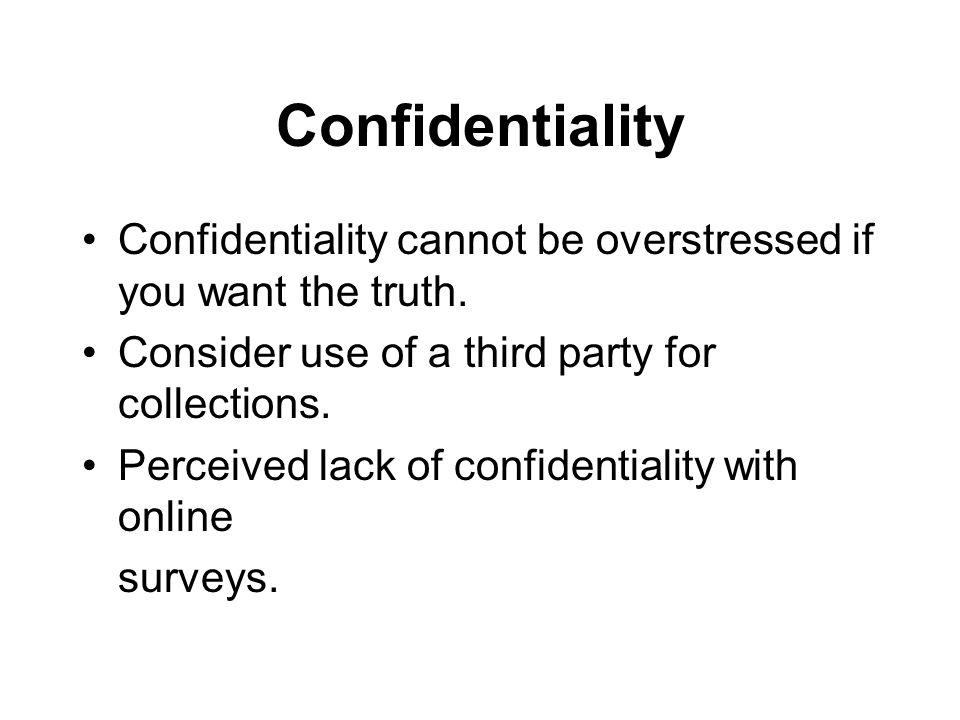 Confidentiality Confidentiality cannot be overstressed if you want the truth. Consider use of a third party for collections.