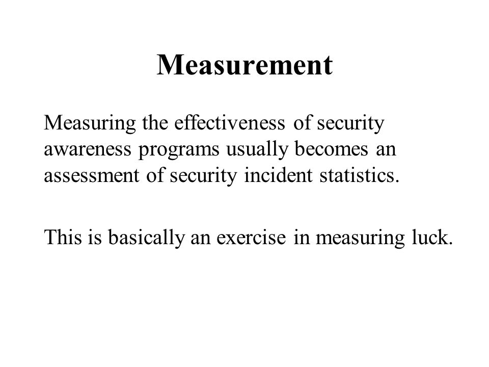 Measurement Measuring the effectiveness of security awareness programs usually becomes an assessment of security incident statistics.