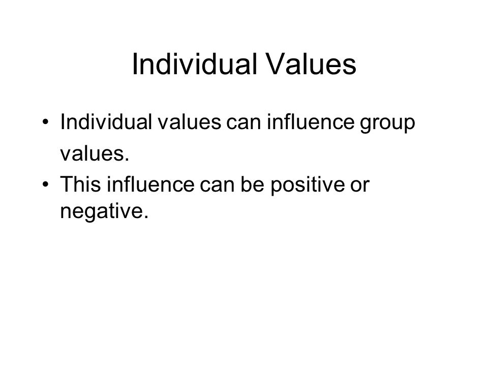 Individual Values Individual values can influence group values.