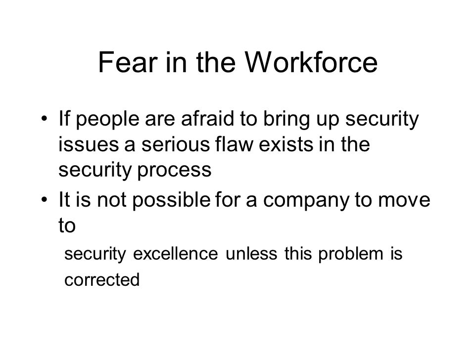 Fear in the Workforce If people are afraid to bring up security issues a serious flaw exists in the security process.