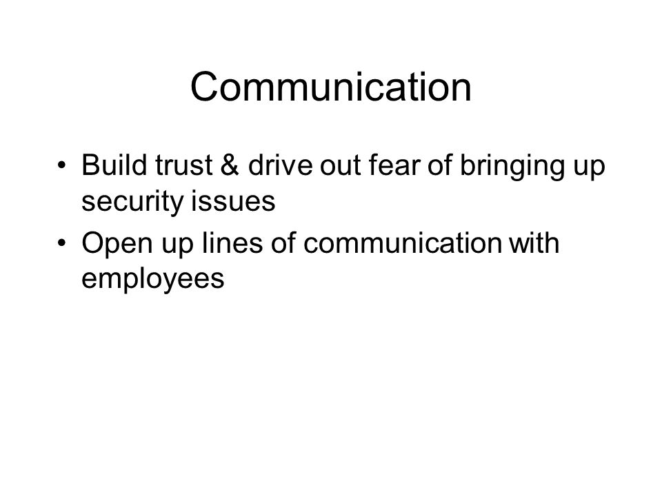 Communication Build trust & drive out fear of bringing up security issues.