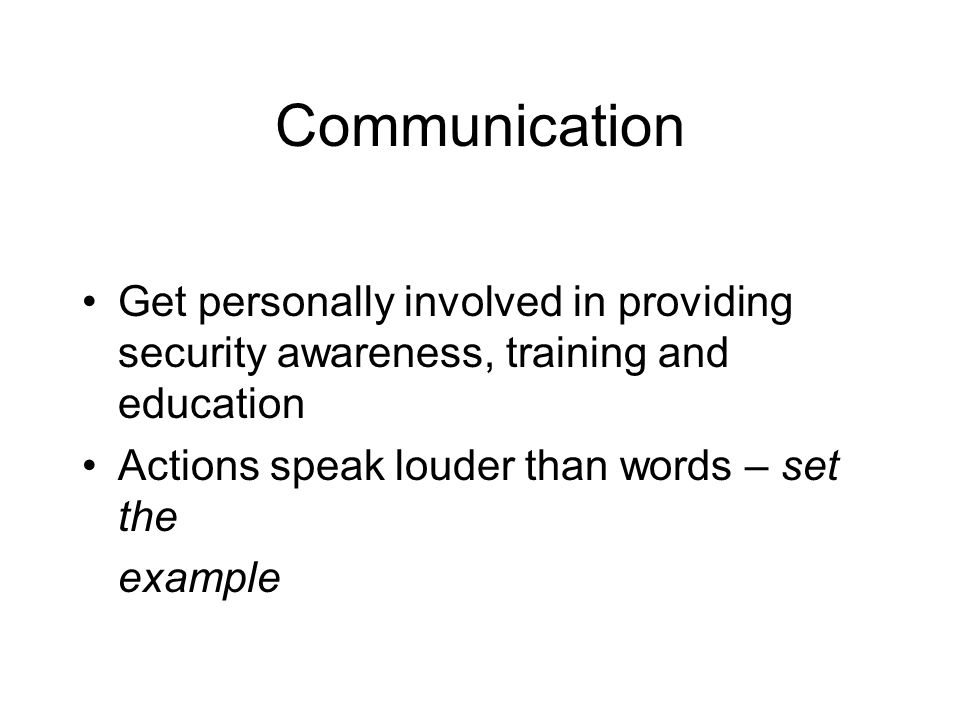 Communication Get personally involved in providing security awareness, training and education. Actions speak louder than words – set the.