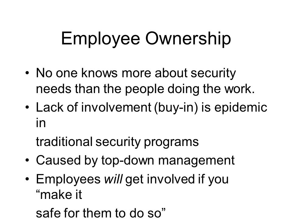 Employee Ownership No one knows more about security needs than the people doing the work. Lack of involvement (buy-in) is epidemic in.