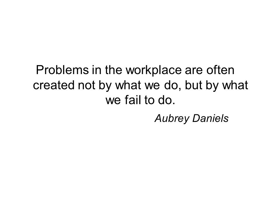 Problems in the workplace are often created not by what we do, but by what we fail to do.