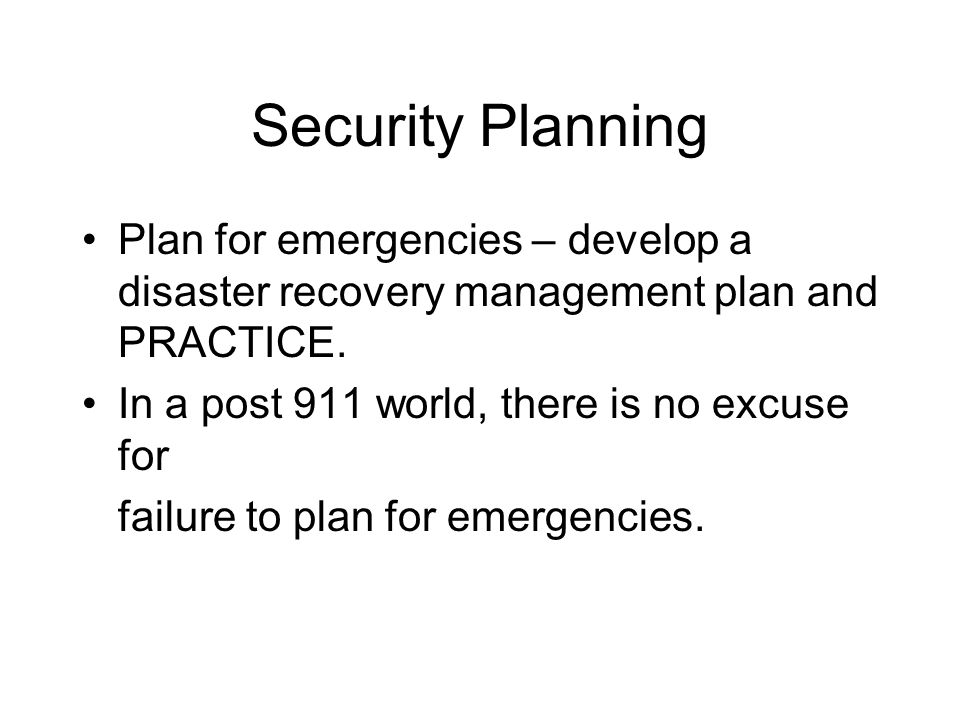 Security Planning Plan for emergencies – develop a disaster recovery management plan and PRACTICE. In a post 911 world, there is no excuse for.