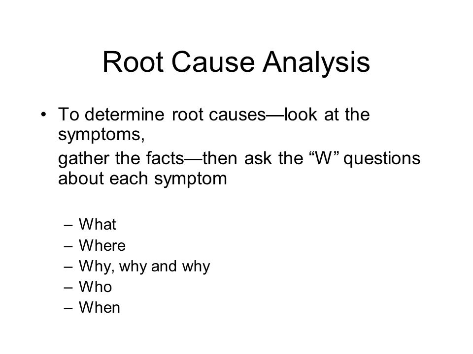 Root Cause Analysis To determine root causes—look at the symptoms,