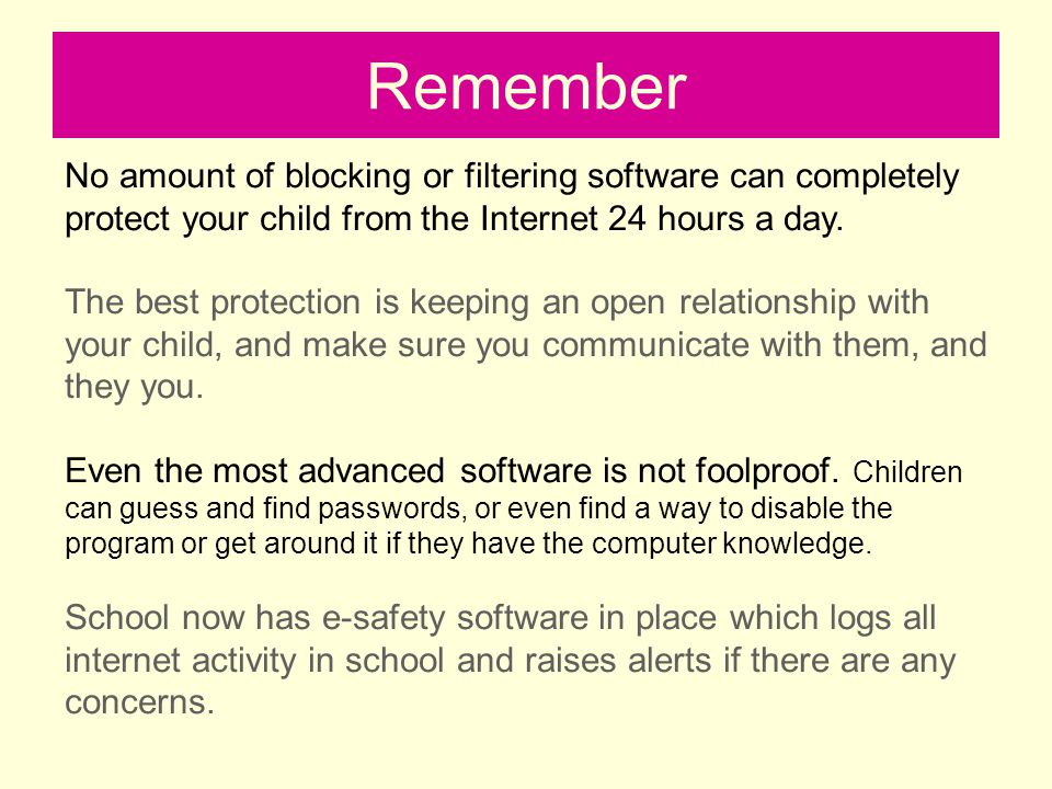 Remember No amount of blocking or filtering software can completely protect your child from the Internet 24 hours a day.