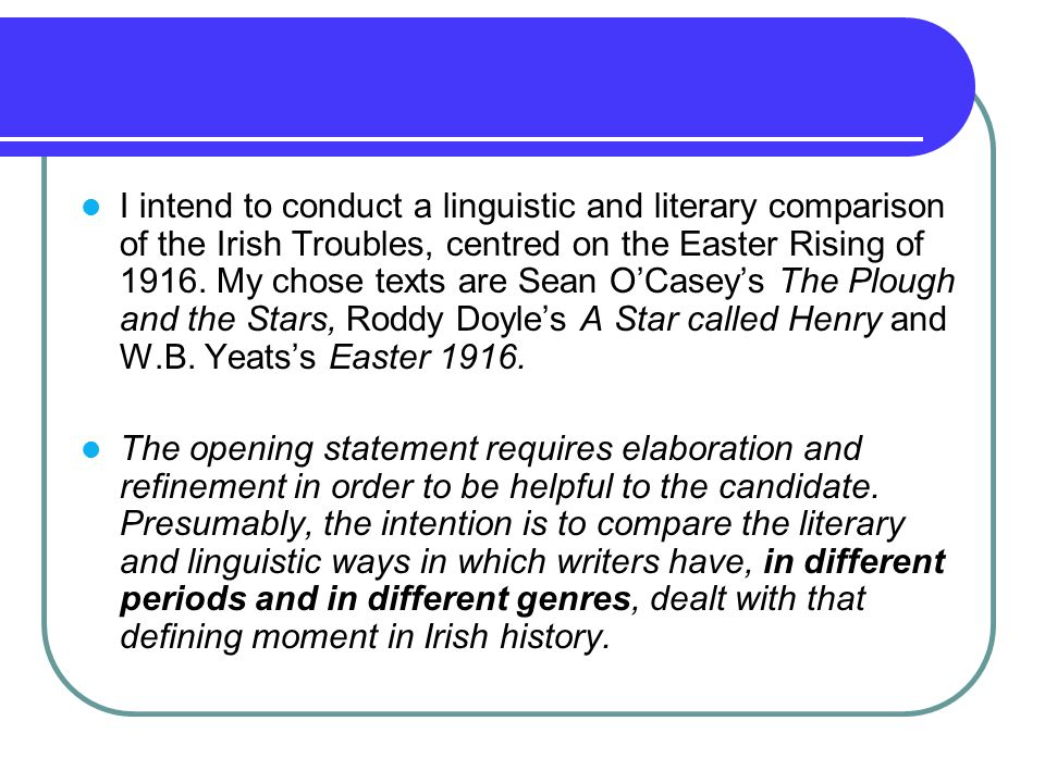 I intend to conduct a linguistic and literary comparison of the Irish Troubles, centred on the Easter Rising of 1916. My chose texts are Sean O'Casey's The Plough and the Stars, Roddy Doyle's A Star called Henry and W.B. Yeats's Easter 1916.