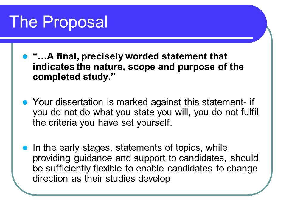 The Proposal …A final, precisely worded statement that indicates the nature, scope and purpose of the completed study.