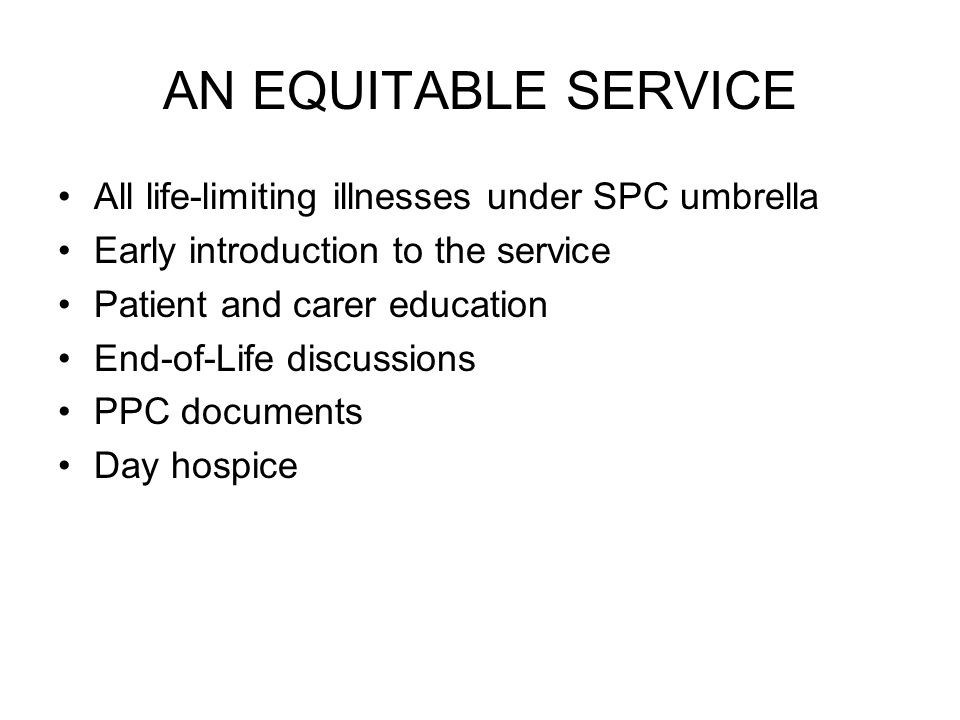 AN EQUITABLE SERVICE All life-limiting illnesses under SPC umbrella