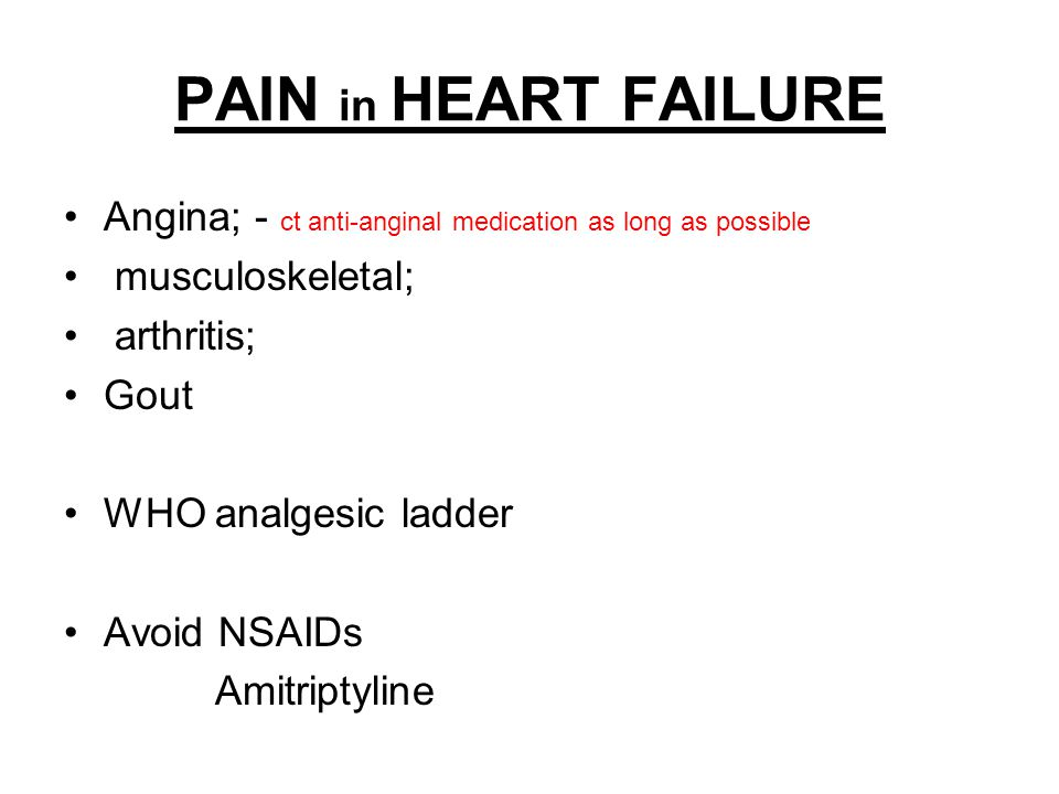 PAIN in HEART FAILURE Angina; - ct anti-anginal medication as long as possible. musculoskeletal; arthritis;