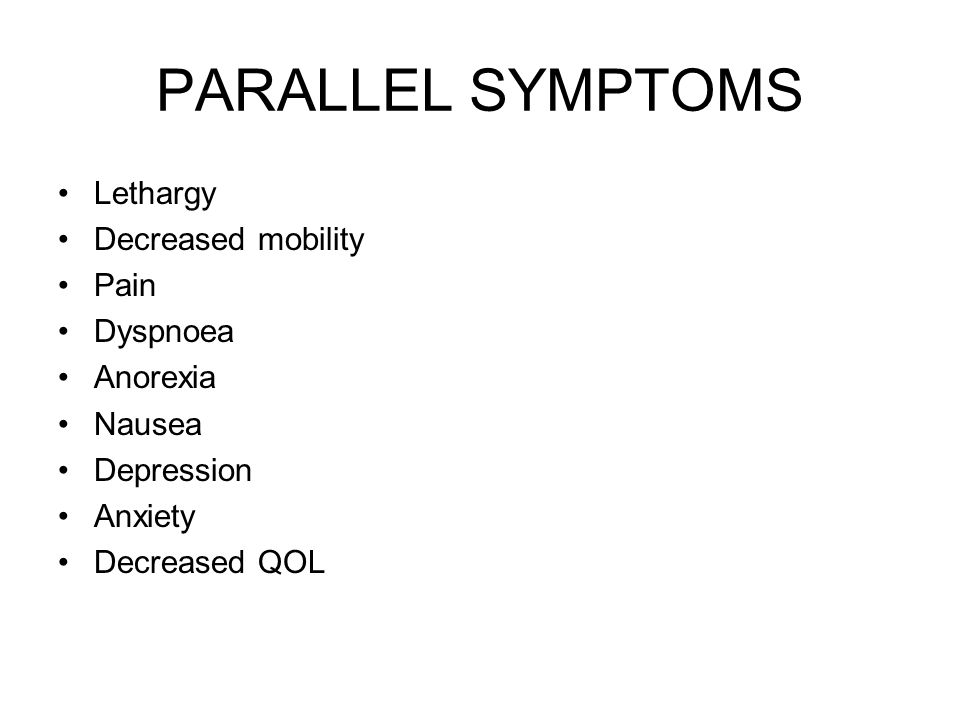 PARALLEL SYMPTOMS Lethargy Decreased mobility Pain Dyspnoea Anorexia