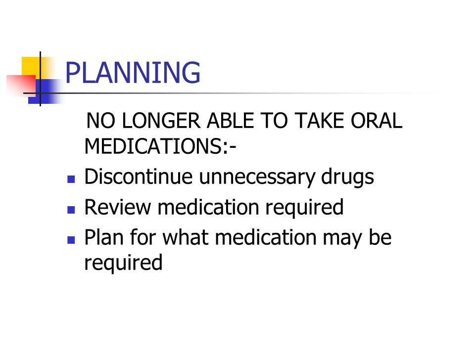 PLANNING NO LONGER ABLE TO TAKE ORAL MEDICATIONS:-