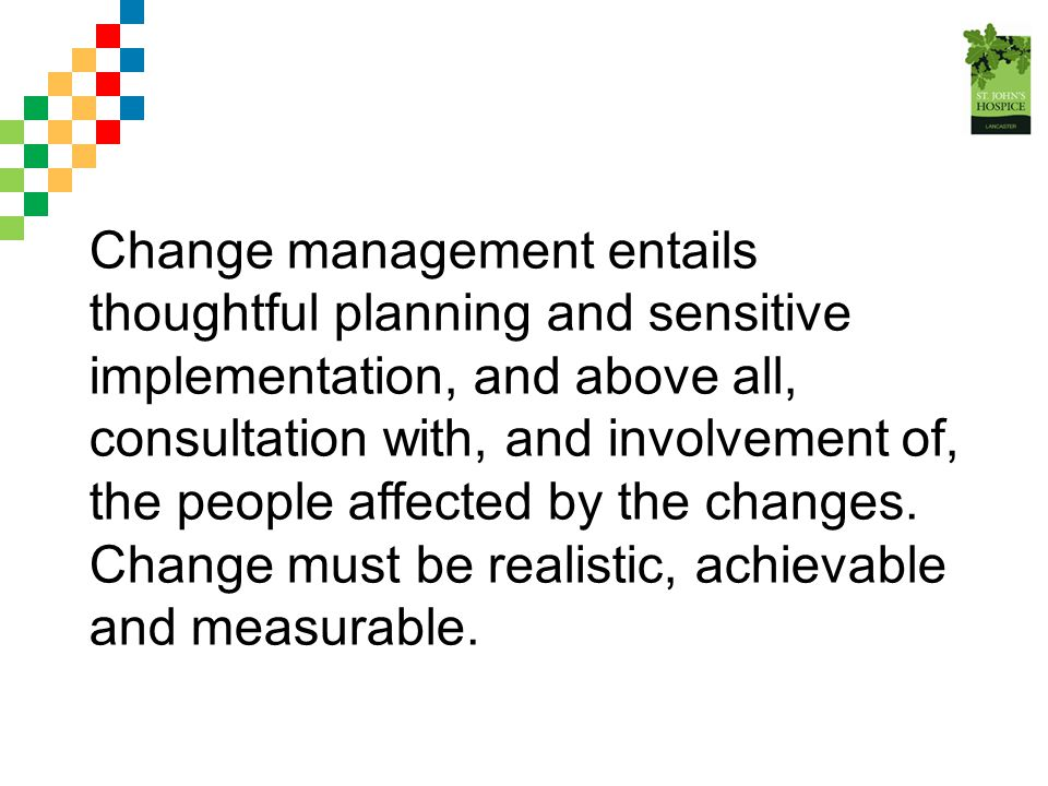 Change management entails thoughtful planning and sensitive implementation, and above all, consultation with, and involvement of, the people affected by the changes.