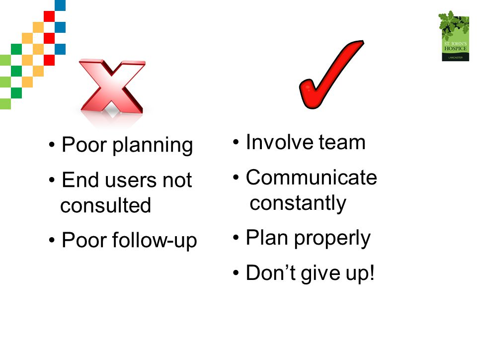 Poor planning End users not. consulted. Poor follow-up. Involve team. Communicate. constantly.