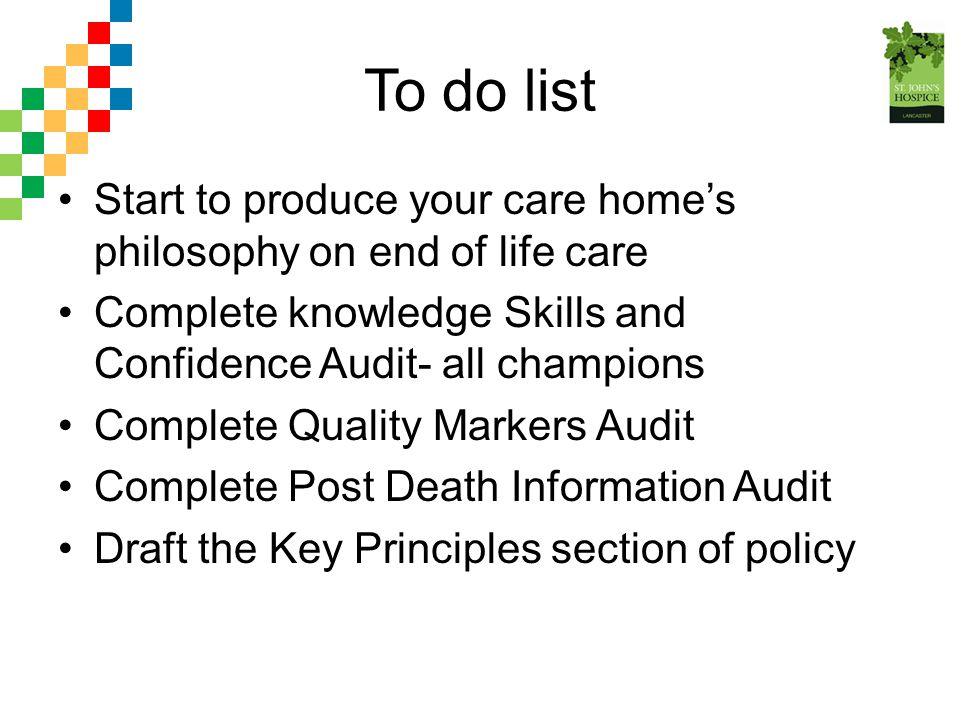 To do list Start to produce your care home's philosophy on end of life care. Complete knowledge Skills and Confidence Audit- all champions.