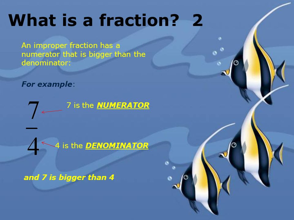 What is a fraction 2 An improper fraction has a numerator that is bigger than the denominator: