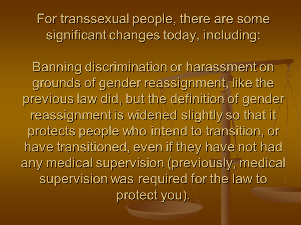 For transsexual people, there are some significant changes today, including: Banning discrimination or harassment on grounds of gender reassignment, like the previous law did, but the definition of gender reassignment is widened slightly so that it protects people who intend to transition, or have transitioned, even if they have not had any medical supervision (previously, medical supervision was required for the law to protect you).
