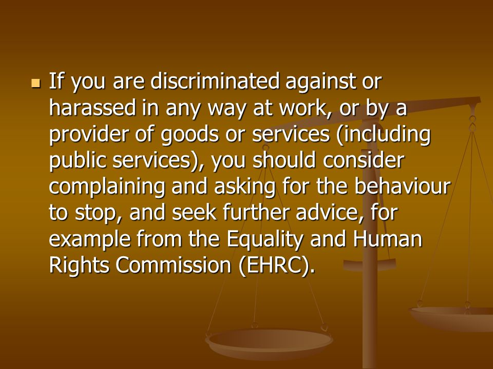 If you are discriminated against or harassed in any way at work, or by a provider of goods or services (including public services), you should consider complaining and asking for the behaviour to stop, and seek further advice, for example from the Equality and Human Rights Commission (EHRC).