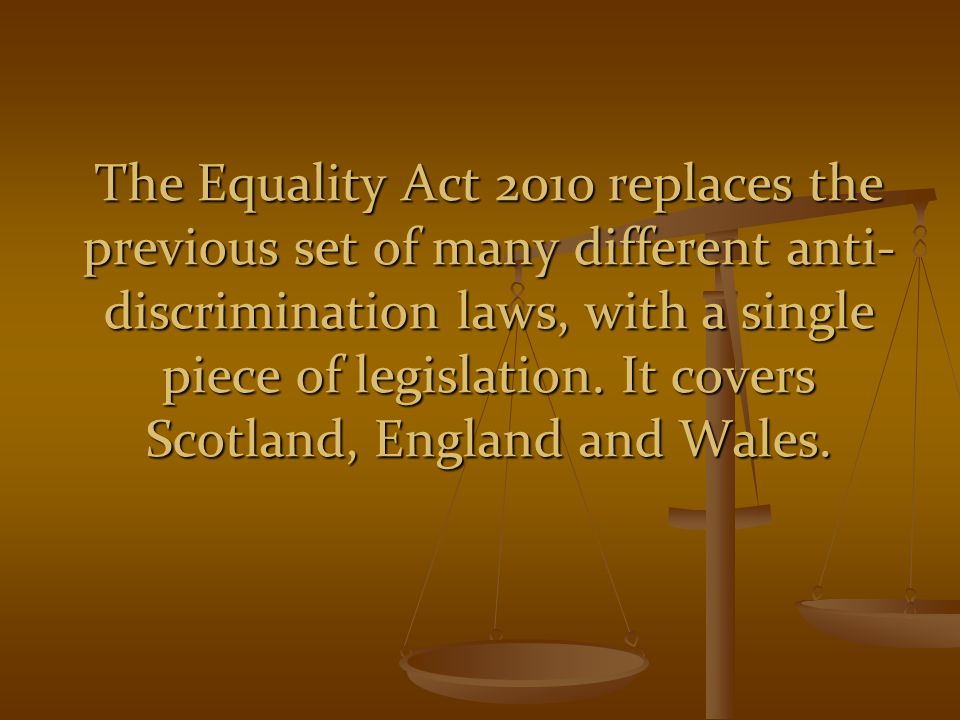 The Equality Act 2010 replaces the previous set of many different anti-discrimination laws, with a single piece of legislation.