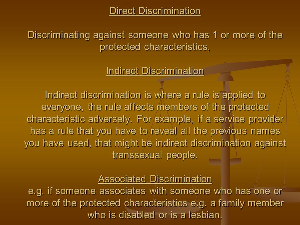 Direct Discrimination Discriminating against someone who has 1 or more of the protected characteristics, Indirect Discrimination Indirect discrimination is where a rule is applied to everyone, the rule affects members of the protected characteristic adversely.