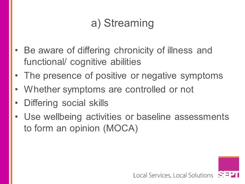 a) Streaming Be aware of differing chronicity of illness and functional/ cognitive abilities. The presence of positive or negative symptoms.