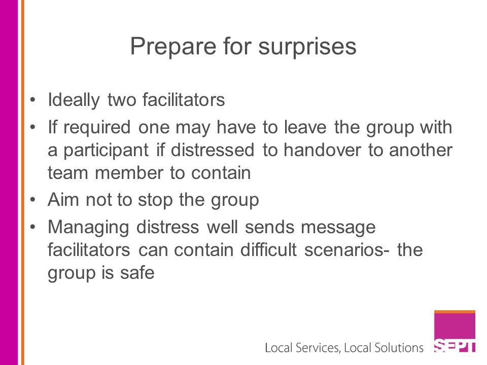 Prepare for surprises Ideally two facilitators