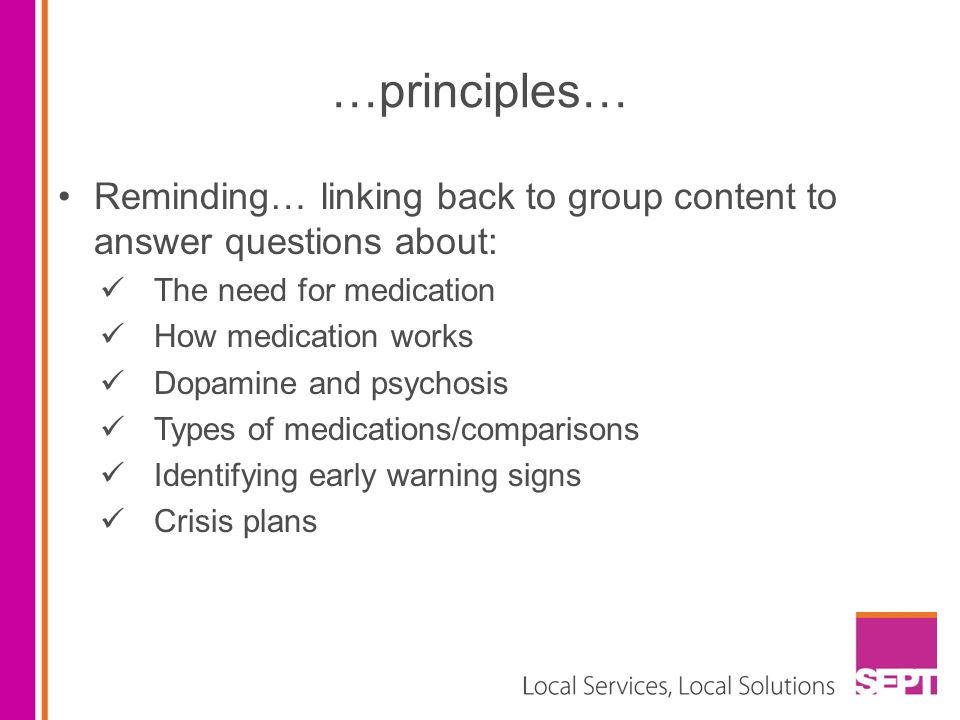 …principles… Reminding… linking back to group content to answer questions about: The need for medication.