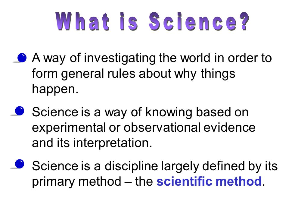 What is Science A way of investigating the world in order to form general rules about why things happen.