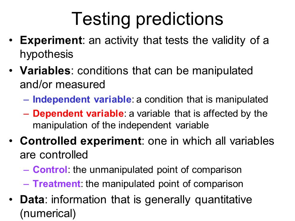 Testing predictionsExperiment: an activity that tests the validity of a hypothesis. Variables: conditions that can be manipulated and/or measured.