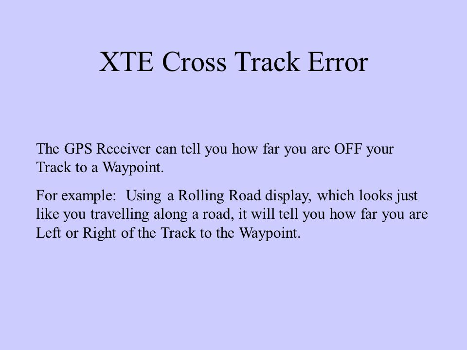 XTE Cross Track Error The GPS Receiver can tell you how far you are OFF your Track to a Waypoint.