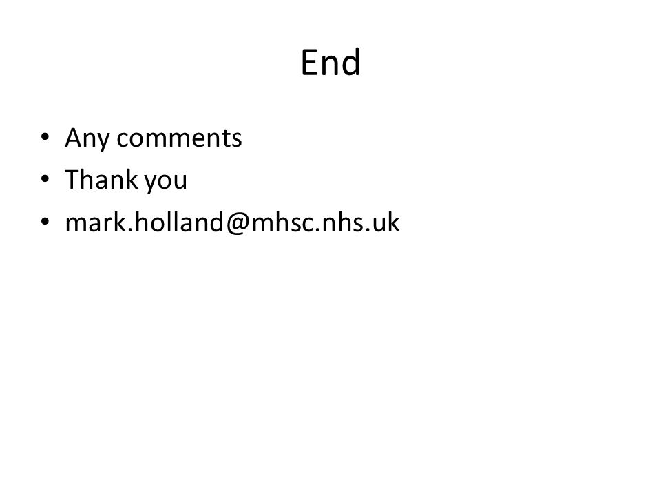 End Any comments Thank you mark.holland@mhsc.nhs.uk