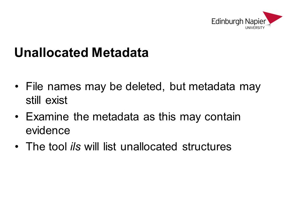 Unallocated Metadata File names may be deleted, but metadata may still exist. Examine the metadata as this may contain evidence.