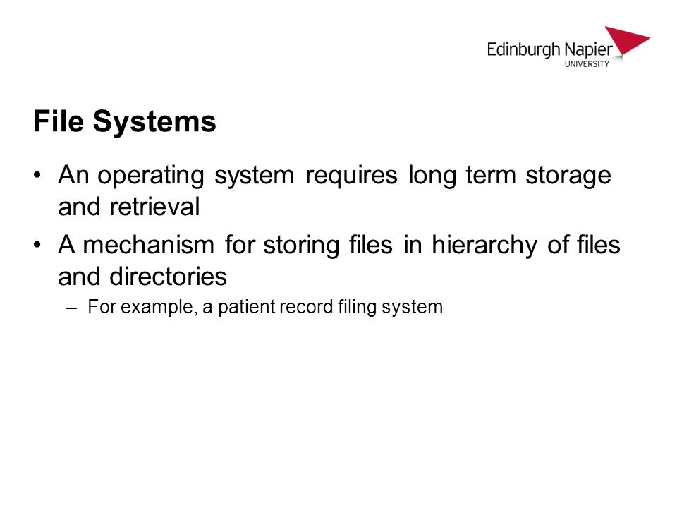 File Systems An operating system requires long term storage and retrieval. A mechanism for storing files in hierarchy of files and directories.
