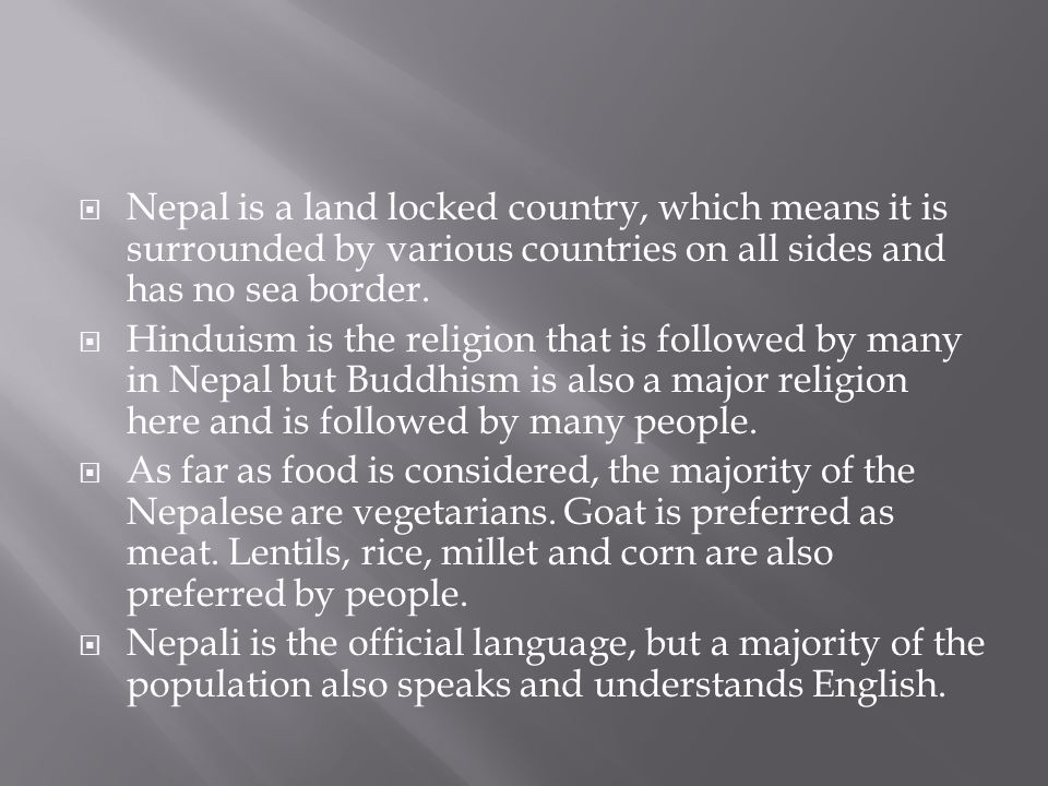 Nepal is a land locked country, which means it is surrounded by various countries on all sides and has no sea border.