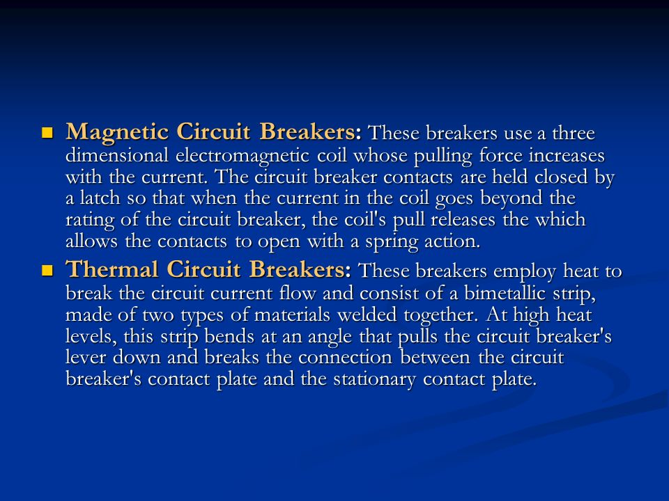 Magnetic Circuit Breakers: These breakers use a three dimensional electromagnetic coil whose pulling force increases with the current. The circuit breaker contacts are held closed by a latch so that when the current in the coil goes beyond the rating of the circuit breaker, the coil s pull releases the which allows the contacts to open with a spring action.