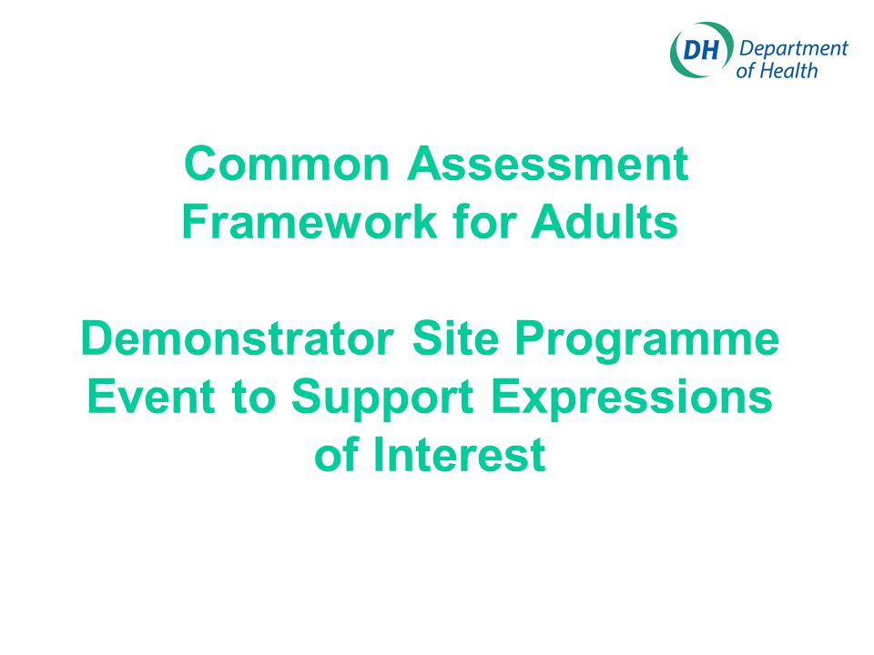 Common Assessment Framework for Adults Demonstrator Site Programme Event to Support Expressions of Interest