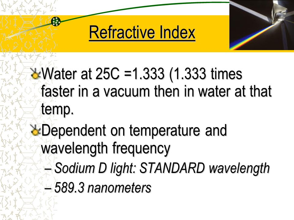 Refractive Index Water at 25C =1.333 (1.333 times faster in a vacuum then in water at that temp. Dependent on temperature and wavelength frequency.