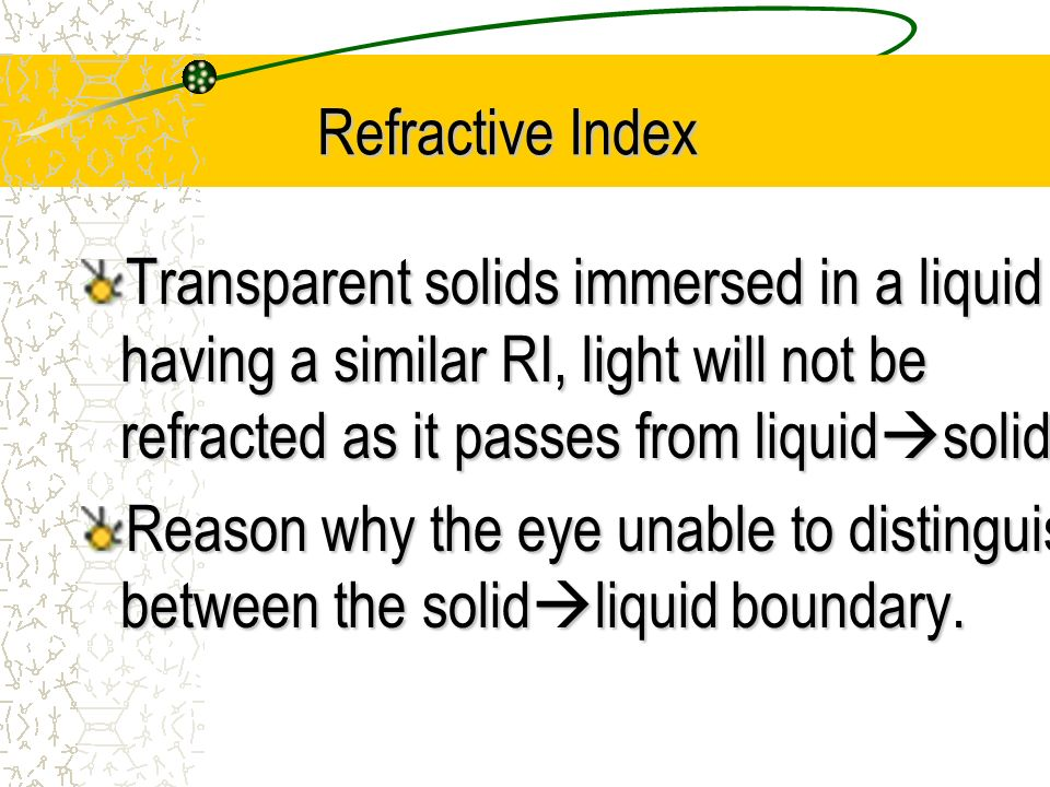 Refractive Index Transparent solids immersed in a liquid having a similar RI, light will not be refracted as it passes from liquidsolid.